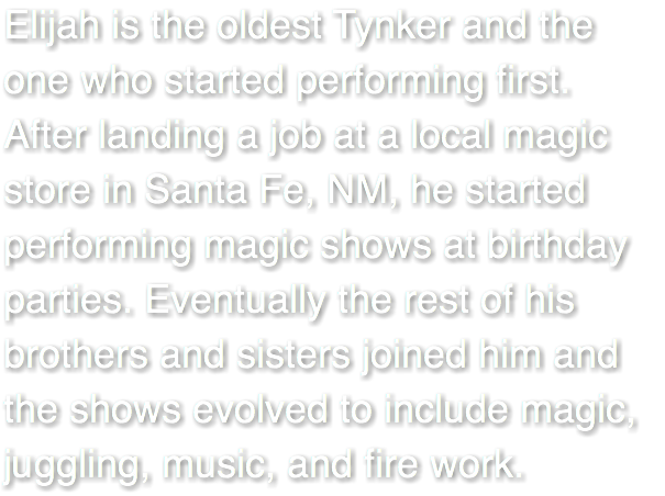 Elijah is the oldest Tynker and the one who started performing first. After landing a job at a local magic store in Santa Fe, NM, he started performing magic shows at birthday parties. Eventually the rest of his brothers and sisters joined him and the shows evolved to include magic, juggling, music, and fire work.